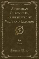 Arthurian Chronicles, Represented by Wace and Layamon (Classic Reprint)