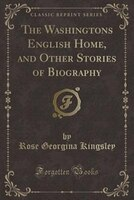 The Washingtons English Home, and Other Stories of Biography (Classic Reprint)