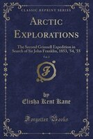 Arctic Explorations, Vol. 2: The Second Grinnell Expedition in Search of Sir John Franklin, 1853, '54, '55