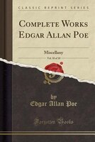 Complete Works Edgar Allan Poe, Vol. 10 of 10: Miscellany (Classic Reprint)