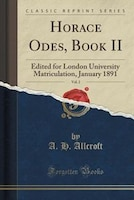 Horace Odes, Book II, Vol. 2: Edited for London University Matriculation, January 1891 (Classic Reprint)