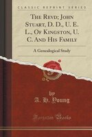 The Revd; John Stuart, D. D., U. E. L., Of Kingston, U. C. And His Family: A Genealogical Study (Classic Reprint)