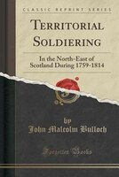 Territorial Soldiering: In the North-East of Scotland During 1759-1814 (Classic Reprint)