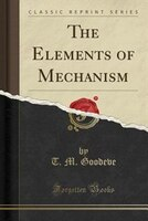 The Elements of Mechanism (Classic Reprint)