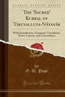 The 'Sacred' Kurral of Tiruvalluva-Nâyanâr: With Introduction, Grammar, Translation, Notes, Lexicon,