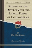 Studies of the Development and Larval Forms of Echinoderms (Classic Reprint)