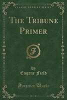 The Tribune Primer (Classic Reprint)