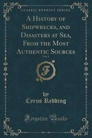 A History of Shipwrecks, and Disasters at Sea, From the Most Authentic Sources, Vol. 1 (Classic Reprint)