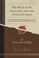 The Rule of St. Augustin, and the Constitutions: For the Religious of the Congregation of Our Lady of Charity of the Good Shepherd
