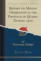 Report on Mining Operations in the Province of Quebec During 1910 (Classic Reprint)