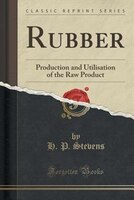 Rubber: Production and Utilisation of the Raw Product (Classic Reprint)