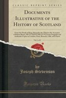 Documents Illustrative of the History of Scotland, Vol. 1 of 2: From the Death of King Alexander the Third to the Accession of Rob