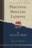 Practical Spelling Lessons, Vol. 2 (Classic Reprint)