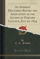 An Address Delivered Before the Association of the Alumni of Harvard College, July 20, 1854 (Classic Reprint)