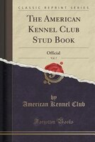 The American Kennel Club Stud Book, Vol. 7: Official (Classic Reprint)