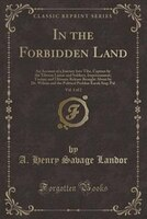 In the Forbidden Land, Vol. 1 of 2: An Account of a Journey Into Tibe, Capture by the Tibetan Lamas and Soldiers, Imprisonment, To
