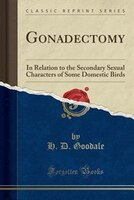 Gonadectomy: In Relation to the Secondary Sexual Characters of Some Domestic Birds (Classic Reprint)