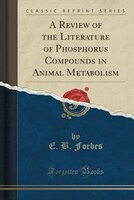 A Review of the Literature of Phosphorus Compounds in Animal Metabolism (Classic Reprint)