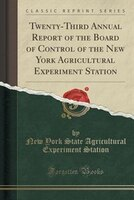 Twenty-Third Annual Report of the Board of Control of the New York Agricultural Experiment Station (Classic Reprint)