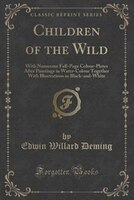 Children of the Wild: With Numerous Full-Page Colour-Plates After Paintings in Water-Colour Together With Illustrations i