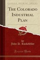 The Colorado Industrial Plan (Classic Reprint)