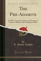 The Pre-Adamite: Or Who Tempted Scripture and Science in Unison as Respects the Antiquity of Man (Classic Reprint)