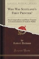 Who Was Scotland's First Printer?: Ane Compendious and Breue Tractate in Commendation of Androw Myller (Classic Reprint)