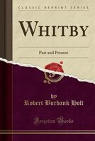 Whitby: Past and Present (Classic Reprint)