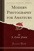 Modern Photography for Amateurs (Classic Reprint)