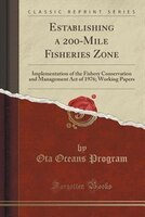 Establishing a 200-Mile Fisheries Zone: Implementation of the Fishery Conservation and Management Act of 1976; Working Papers (Cla