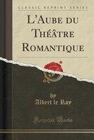 L'Aube du Théâtre Romantique (Classic Reprint) - Albert Le Roy