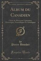 Album du Canadien: Choix de Morceaux Littéraires, Historiques, Scientifiques Et Artistiques (Classic Reprint) - Pierre Boucher