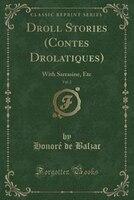Droll Stories (Contes Drolatiques), Vol. 2: With Sarrasine, Etc (Classic Reprint)