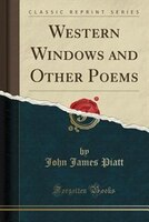 Western Windows and Other Poems (Classic Reprint)
