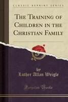 The Training of Children in the Christian Family (Classic Reprint)