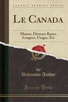 Le Canada: Mours, Diverses Races, Langues, Usages, Etc (Classic Reprint)