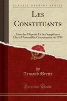 Les Constituants: Liste des Députés Et des Suppléants Élus à l'Assemblée Constituante de