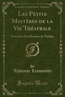 Les Petits Mystères de la Vie Théatrale: Souvenirs d'un Homme de Théâtre (Classic Reprint)