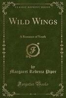 Wild Wings: A Romance of Youth (Classic Reprint)