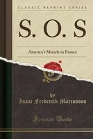 S. O. S: America's Miracle in France (Classic Reprint)
