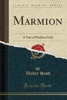 Marmion: A Tale of Flodden Field (Classic Reprint)