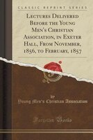 Lectures Delivered Before the Young Men's Christian Association, in Exeter Hall, From November, 1856, to February, 1857