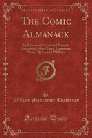 The Comic Almanack: An Ephemeris in Jest and Earnest, Containing Merry Tales, Humorous Poetry, Quips, and Oddities (Cla