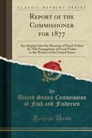 Report of the Commissioner for 1877: An;-Inquiry Into the Decrease of Food-Fishes; B.-The Propagation of Food-Fishes in the Waters