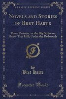 Novels and Stories of Bret Harte: Three Partners, or the Big Strike on Heavy Tree Hill; Under the Redwoods (Classic Reprint)