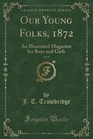 Our Young Folks, 1872, Vol. 8: An Illustrated Magazine for Boys and Girls (Classic Reprint)
