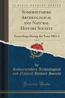 Somersetshire Archeological and Natural History Society, Vol. 12: Proceedings During the Years 1863-4 (Classic Reprint)