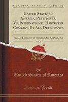 United States of America, Petitioner, Vs; International Harvester Company, Et Al;, Defendants, Vol. 3: Record, Testimony of Witnes