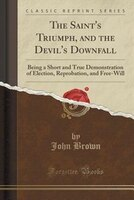 The Saint's Triumph, and the Devil's Downfall: Being a Short and True Demonstration of Election, Reprobation,