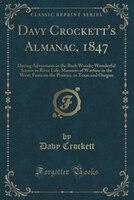 Davy Crockett's Almanac, 1847: Daring Adventures in the Back Woods; Wonderful Scenes in River Life; Manners of Warfare in